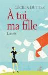 À toi, ma fille, Lettres, Cécilia Dutter