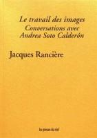 Le travail des images, Conversations avec Andrea Soto Calderón, Jacques Rancière (par Ivanne Rialland)