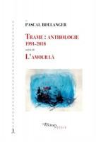 Trame: Anthologie 1991-2018 suivie de L'Amour là, Pascal Boulanger (par Philippe Chauché)