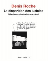 La disparition des lucioles (réflexions sur l'acte photographique), Denis Roche