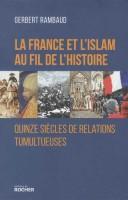 La France et l'Islam au fil de l'Histoire. Quinze siècles de relations tumultueuses, Gerbert Rambaud