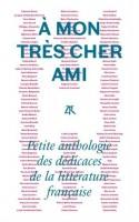 À mon très cher ami. Petite anthologie des dédicaces de la littérature française, réunies et présentées par Jean-Christophe Napias