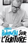 Sur l'écriture,Charles Bukowski