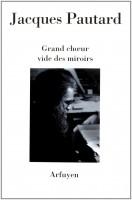 Grand chœur vide des miroirs, Jacques Pautard, éd. Arfuyen