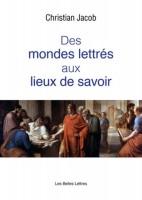 Des Mondes lettrés aux Lieux de savoir, Christian Jacob (par Gilles Banderier)