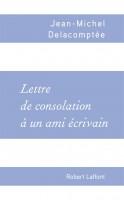 Lettre de consolation à un ami écrivain, Jean-Michel Delacomptée