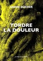 Tordre la douleur, André Bucher (par Anne Morin)