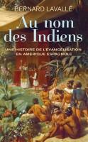 Au nom des Indiens, Une histoire de l'évangélisation en Amérique espagnole, Bernard Lavallé