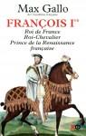 François Ier, Roi de France, Roi-Chevalier, Prince de la Renaissance française, Max Gallo
