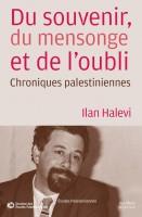 Du souvenir, du mensonge et de l'oubli: Chroniques palestiniennes d'Ilan Halevi