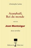 Azarphaël, Roi du monde, suivi de Jean Montségur (Novellas), Christophe Lartas