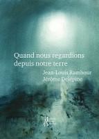 Quand nous regardions depuis notre terre, Jean-Louis Rambour, Jérôme Delépine (par Murielle Compère-Demarcy)