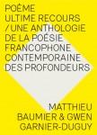 Poème ultime recours / Une anthologie de la poésie francophone contemporaine des profondeurs, Matthieu Baumier & Gwen Garnier-Duguy